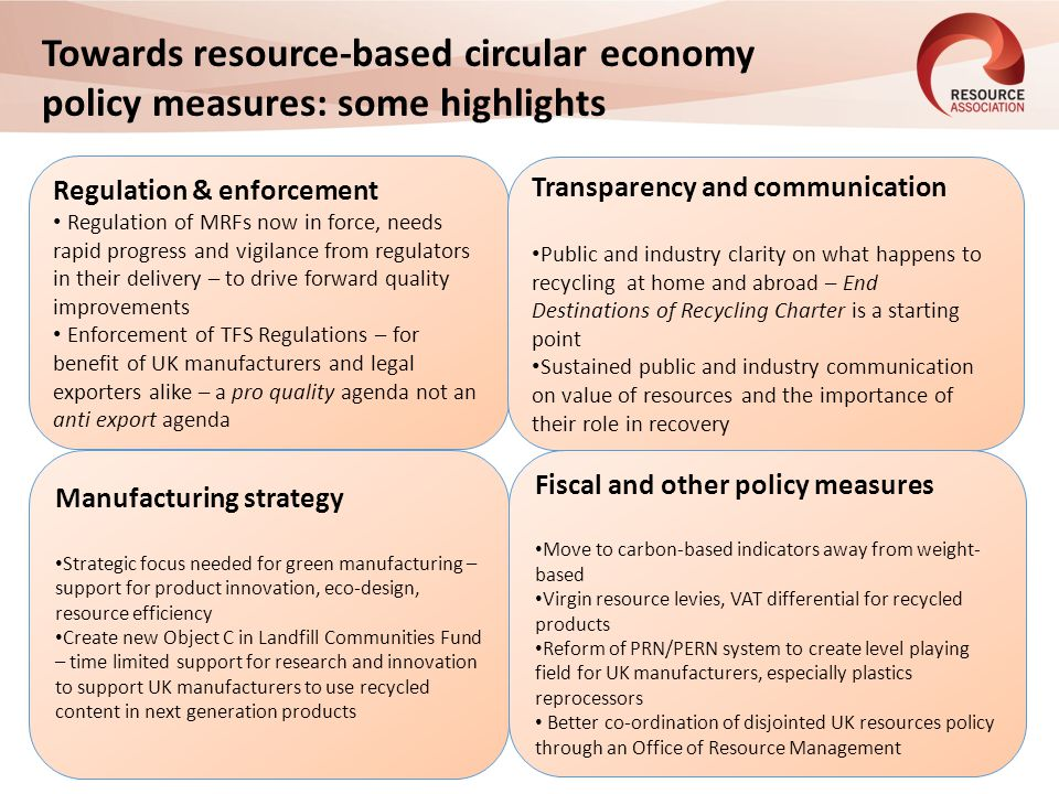 Towards resource-based circular economy policy measures: some highlights Regulation & enforcement Regulation of MRFs now in force, needs rapid progress and vigilance from regulators in their delivery – to drive forward quality improvements Enforcement of TFS Regulations – for benefit of UK manufacturers and legal exporters alike – a pro quality agenda not an anti export agenda Manufacturing strategy Strategic focus needed for green manufacturing – support for product innovation, eco-design, resource efficiency Create new Object C in Landfill Communities Fund – time limited support for research and innovation to support UK manufacturers to use recycled content in next generation products c Transparency and communication Public and industry clarity on what happens to recycling at home and abroad – End Destinations of Recycling Charter is a starting point Sustained public and industry communication on value of resources and the importance of their role in recovery Fiscal and other policy measures Move to carbon-based indicators away from weight- based Virgin resource levies, VAT differential for recycled products Reform of PRN/PERN system to create level playing field for UK manufacturers, especially plastics reprocessors Better co-ordination of disjointed UK resources policy through an Office of Resource Management