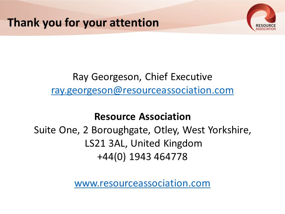 Thank you for your attention Ray Georgeson, Chief Executive ray.georgeson@resourceassociation.com Resource Association Suite One, 2 Boroughgate, Otley, West Yorkshire, LS21 3AL, United Kingdom +44(0) 1943 464778 www.resourceassociation.com