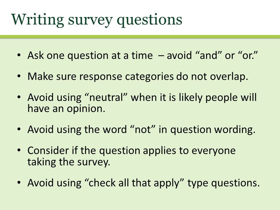 """Ask one question at a time – avoid """"and"""" or """"or."""" Make sure response categories do not overlap. Avoid using """"neutral"""" when it is likely people will ha"""