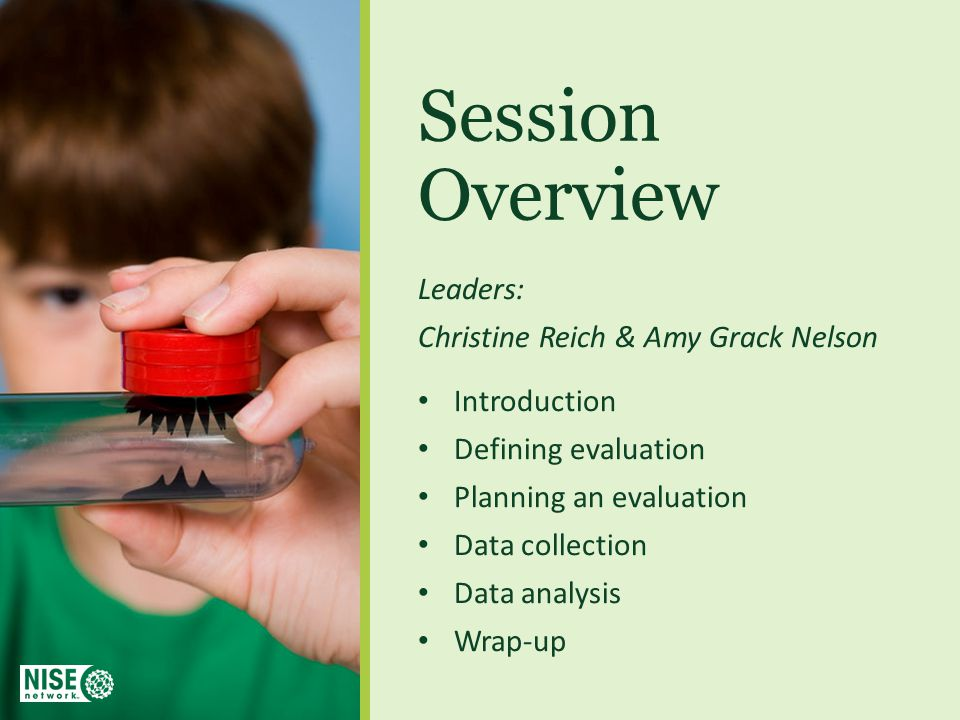 Session Overview Leaders: Christine Reich & Amy Grack Nelson Introduction Defining evaluation Planning an evaluation Data collection Data analysis Wrap-up