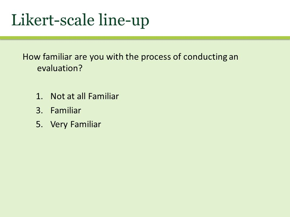 Likert-scale line-up How familiar are you with the process of conducting an evaluation.