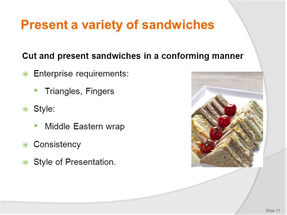 Prepare a variety of sandwiches Appropriately use products and minimise wastage  Prepare only what is needed for production  Use to enterprise standards: Slices the same thickness Number of slices to be used Weight of meat.
