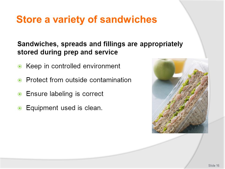 Store a variety of sandwiches Slide 15 2 3 1 Sandwiches, spreads and fillings are appropriately stored during prep and service Sandwiches, fillings and spreads are correctly labelled Store in correct conditions to maintain freshness and quality