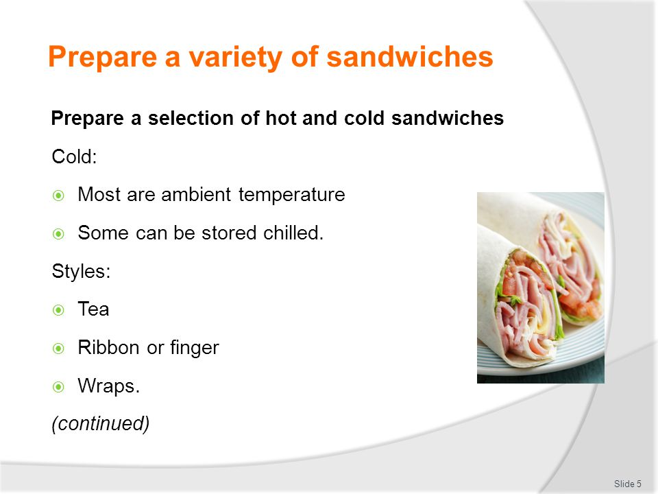 1.Prepare a selection of hot and cold sandwiches 2.Prepare a variety of spreads and fillings using standard recipes 3.Use a selection of bread and base varieties 4.Select and use equipment and utensils appropriately 5.Prepare sandwiches in a logical manner and within industry realistic time frames 6.Appropriately use products and minimize wastage Slide 4