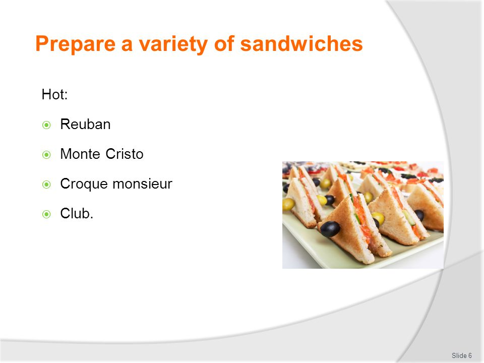 Prepare a variety of sandwiches Prepare a selection of hot and cold sandwiches Cold:  Most are ambient temperature  Some can be stored chilled.