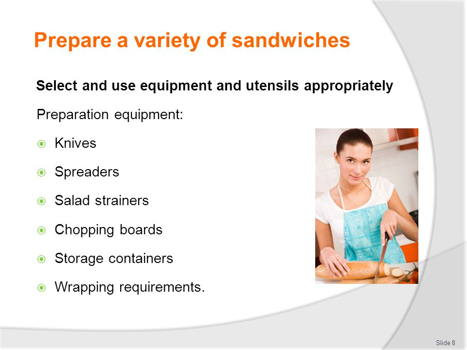 Prepare a variety of sandwiches Use a selection of bread and base varieties  White bread  Wholemeal  Multi-grain  Flat breads  Crispbreads  Toasted bread bases.