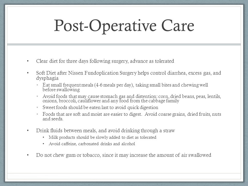 Post-Operative Care Clear diet for three days following surgery, advance as tolerated Soft Diet after Nissen Fundoplication Surgery helps control diar