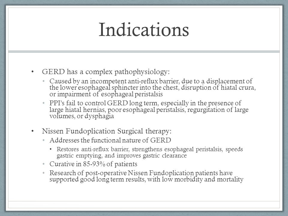 Indications GERD has a complex pathophysiology: Caused by an incompetent anti-reflux barrier, due to a displacement of the lower esophageal sphincter