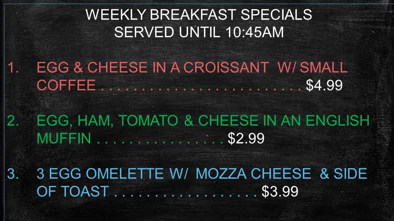 WEEKLY BREAKFAST SPECIALS SERVED UNTIL 10:45AM 1.EGG & CHEESE IN A CROISSANT W/ SMALL COFFEE.........................