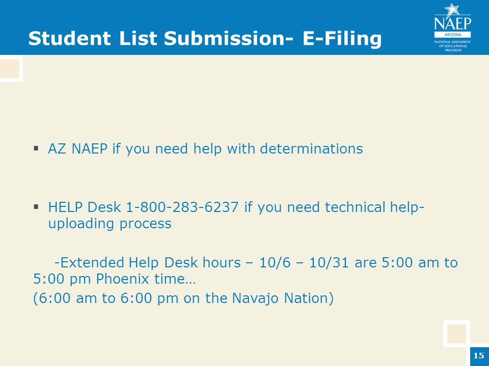 Student List Submission- E-Filing  AZ NAEP if you need help with determinations  HELP Desk 1-800-283-6237 if you need technical help- uploading process -Extended Help Desk hours – 10/6 – 10/31 are 5:00 am to 5:00 pm Phoenix time… (6:00 am to 6:00 pm on the Navajo Nation) 15