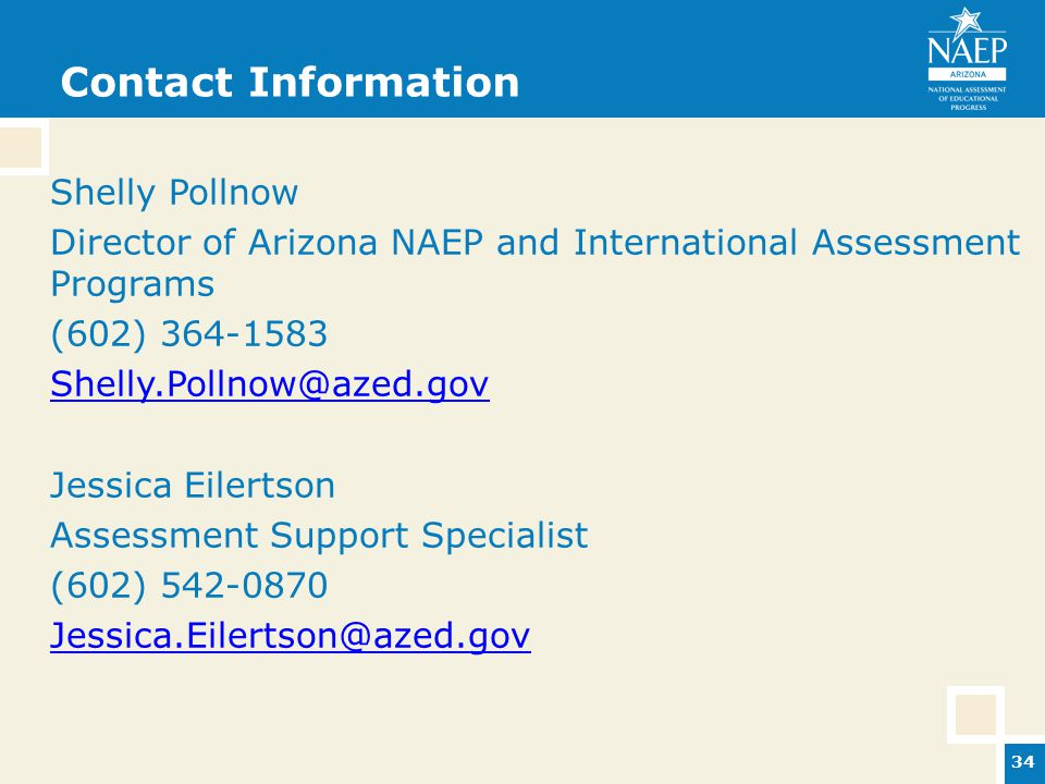 Contact Information Shelly Pollnow Director of Arizona NAEP and International Assessment Programs (602) 364-1583 Shelly.Pollnow@azed.gov Jessica Eilertson Assessment Support Specialist (602) 542-0870 Jessica.Eilertson@azed.gov 34