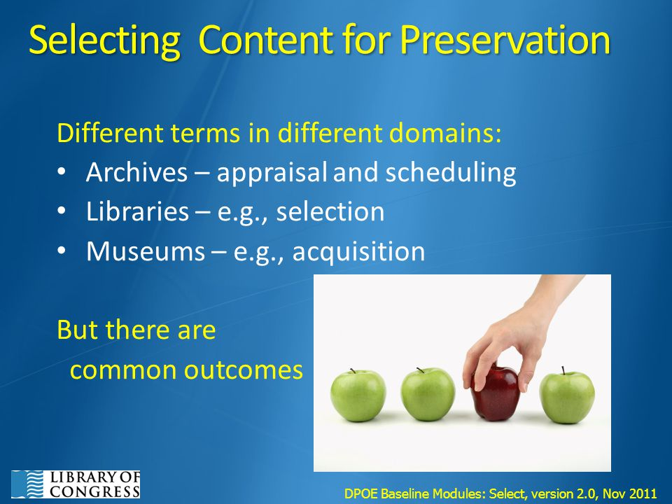 Selecting Content for Preservation Different terms in different domains: Archives – appraisal and scheduling Libraries – e.g., selection Museums – e.g., acquisition But there are common outcomes DPOE Baseline Modules: Select, version 2.0, Nov 2011
