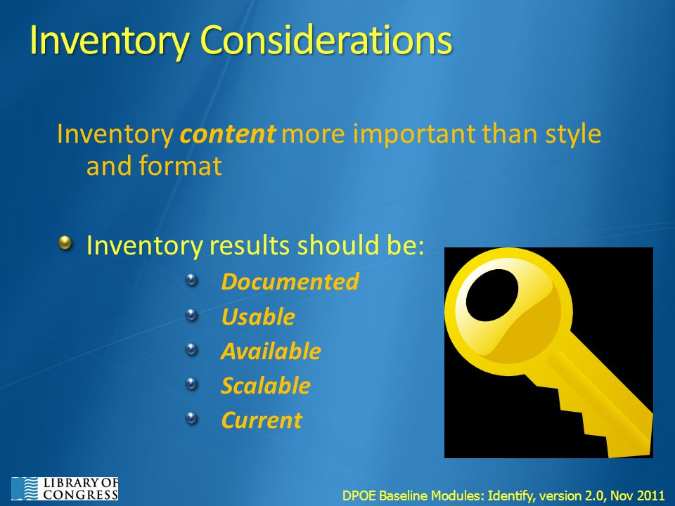 Inventory Considerations Inventory content more important than style and format Inventory results should be: Documented Usable Available Scalable Current DPOE Baseline Modules: Identify, version 2.0, Nov 2011