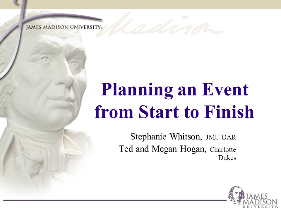 Planning an Event from Start to Finish Stephanie Whitson, JMU OAR Ted and Megan Hogan, Charlotte Dukes