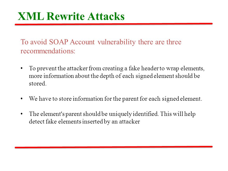 To avoid SOAP Account vulnerability there are three recommendations: To prevent the attacker from creating a fake header to wrap elements, more information about the depth of each signed element should be stored.
