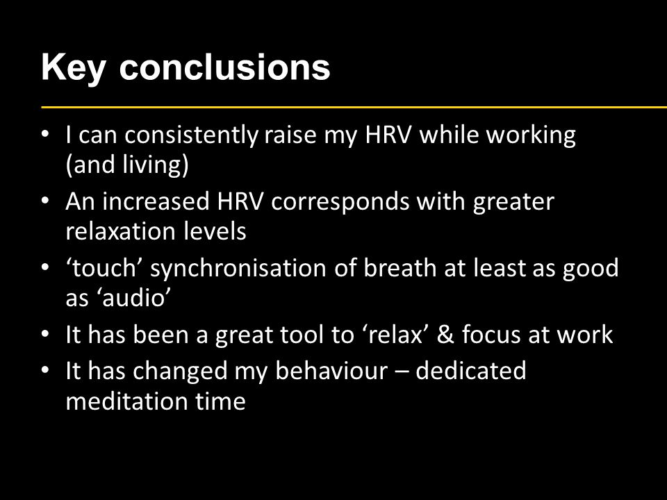 Key conclusions I can consistently raise my HRV while working (and living) An increased HRV corresponds with greater relaxation levels 'touch' synchronisation of breath at least as good as 'audio' It has been a great tool to 'relax' & focus at work It has changed my behaviour – dedicated meditation time