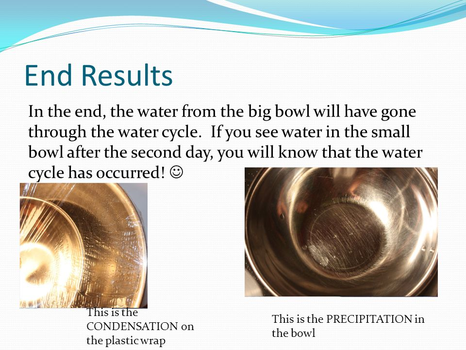 End Results In the end, the water from the big bowl will have gone through the water cycle.