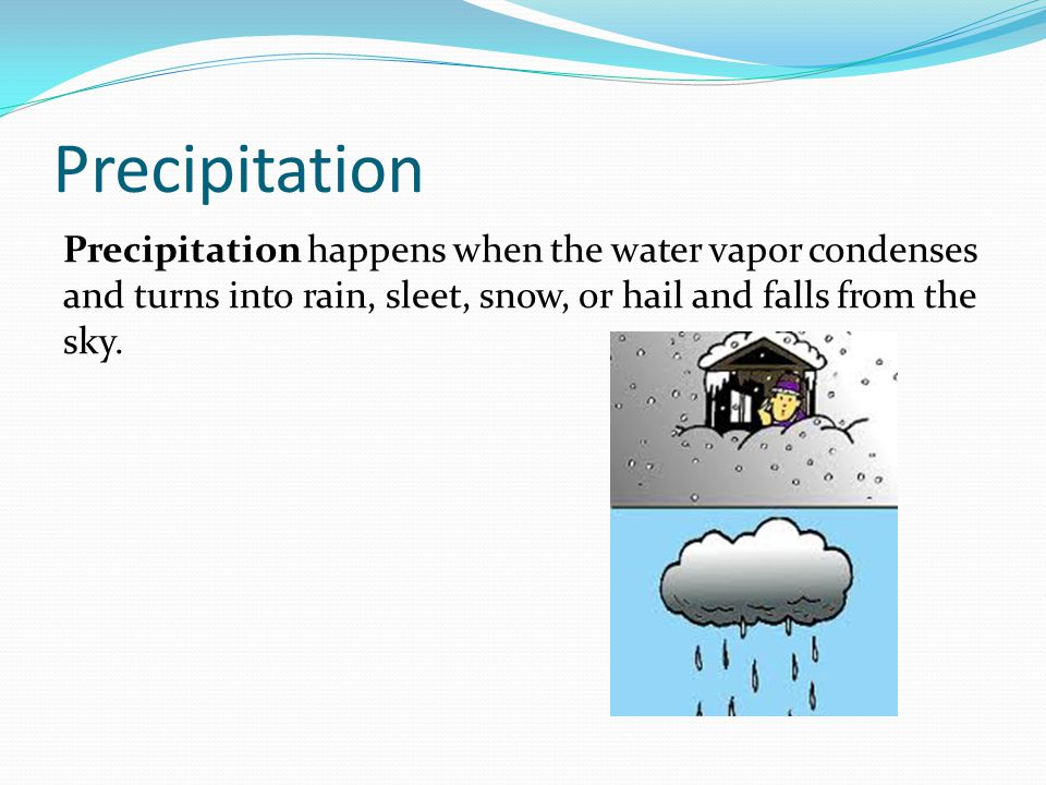Precipitation Precipitation happens when the water vapor condenses and turns into rain, sleet, snow, or hail and falls from the sky.