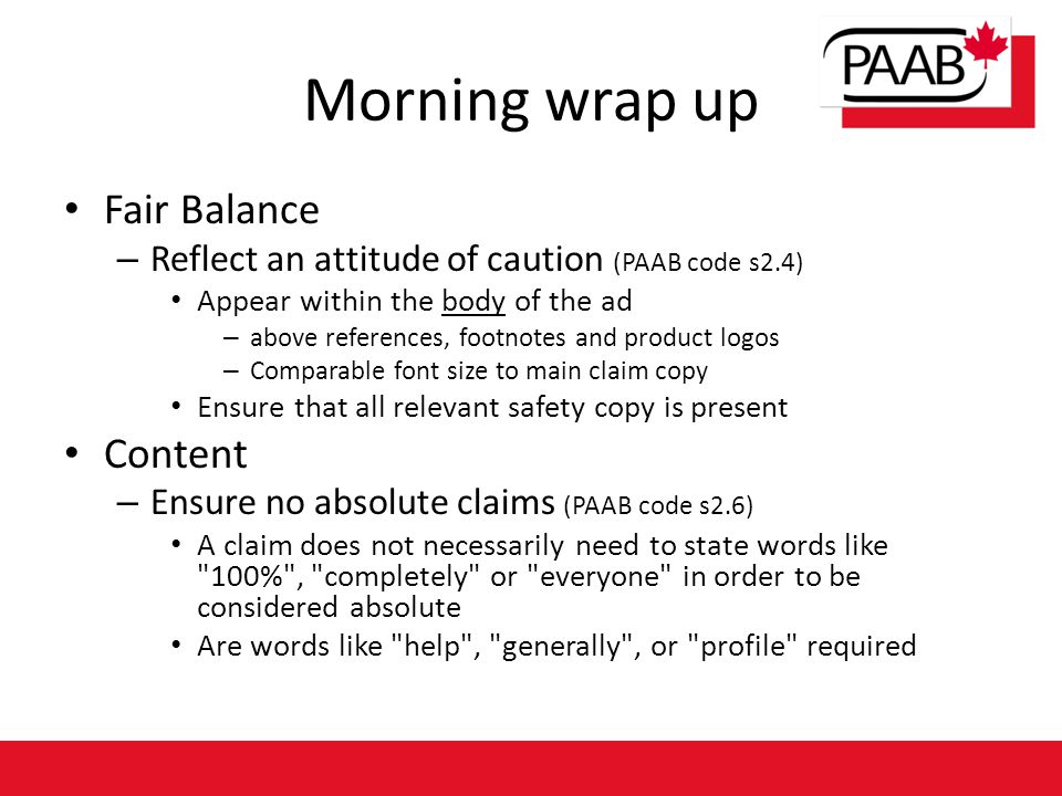 Morning wrap up Fair Balance – Reflect an attitude of caution (PAAB code s2.4) Appear within the body of the ad – above references, footnotes and product logos – Comparable font size to main claim copy Ensure that all relevant safety copy is present Content – Ensure no absolute claims (PAAB code s2.6) A claim does not necessarily need to state words like 100% , completely or everyone in order to be considered absolute Are words like help , generally , or profile required