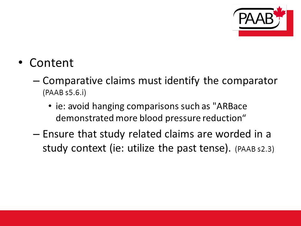 Content – Comparative claims must identify the comparator (PAAB s5.6.i) ie: avoid hanging comparisons such as ARBace demonstrated more blood pressure reduction – Ensure that study related claims are worded in a study context (ie: utilize the past tense).