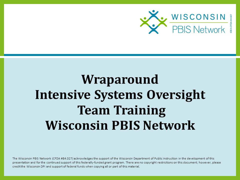 Wraparound Intensive Systems Oversight Team Training Wisconsin PBIS Network The Wisconsin PBIS Network (CFDA #84.027) acknowledges the support of the