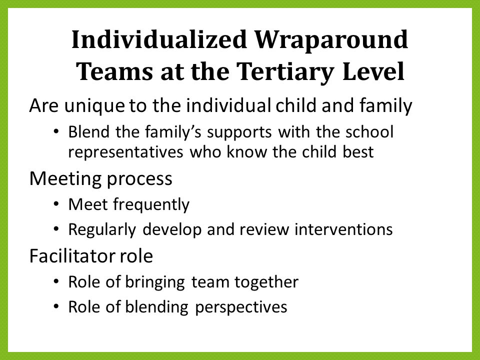 Individualized Wraparound Teams at the Tertiary Level Are unique to the individual child and family Blend the family's supports with the school repres