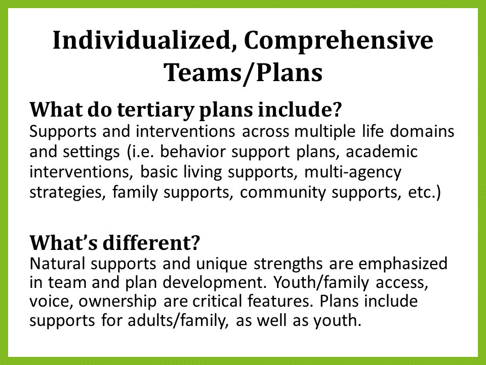 Individualized, Comprehensive Teams/Plans What do tertiary plans include? Supports and interventions across multiple life domains and settings (i.e. b