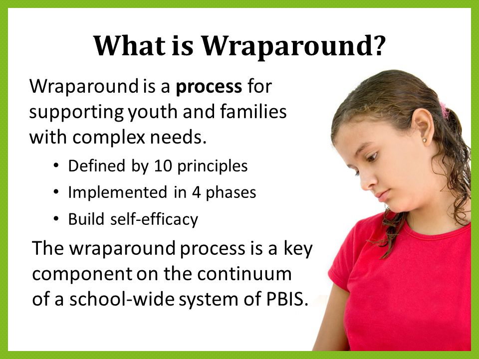 What is Wraparound? Wraparound is a process for supporting youth and families with complex needs. Defined by 10 principles Implemented in 4 phases Bui