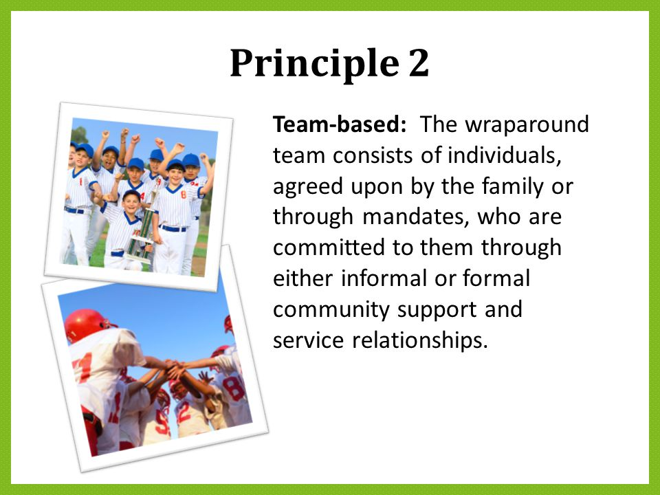 Principle 2 Team-based: The wraparound team consists of individuals, agreed upon by the family or through mandates, who are committed to them through