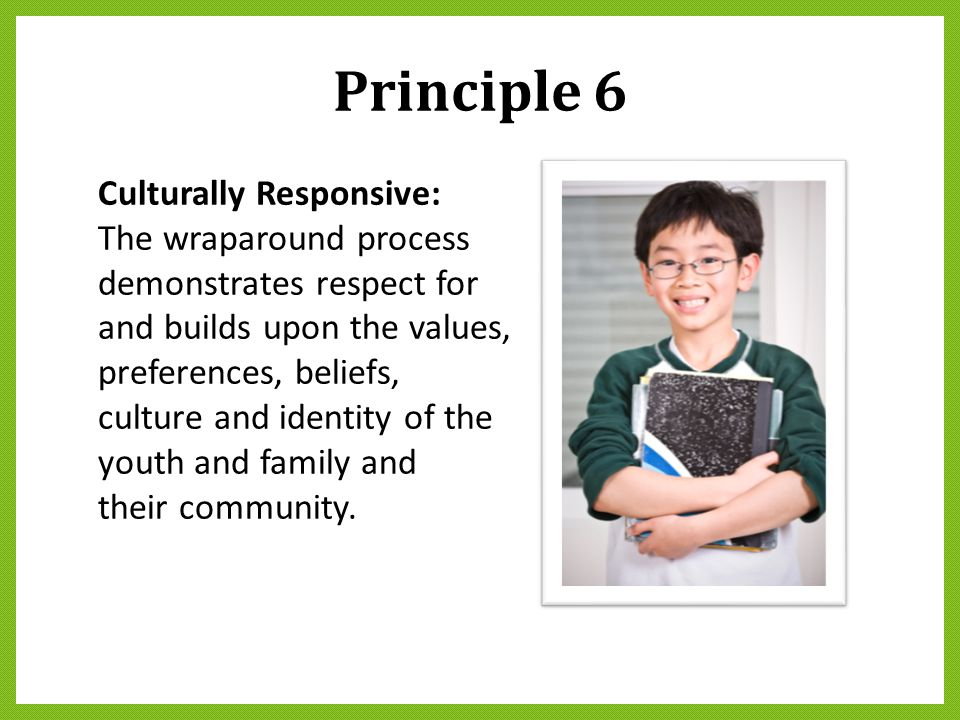 Principle 6 Culturally Responsive: The wraparound process demonstrates respect for and builds upon the values, preferences, beliefs, culture and ident