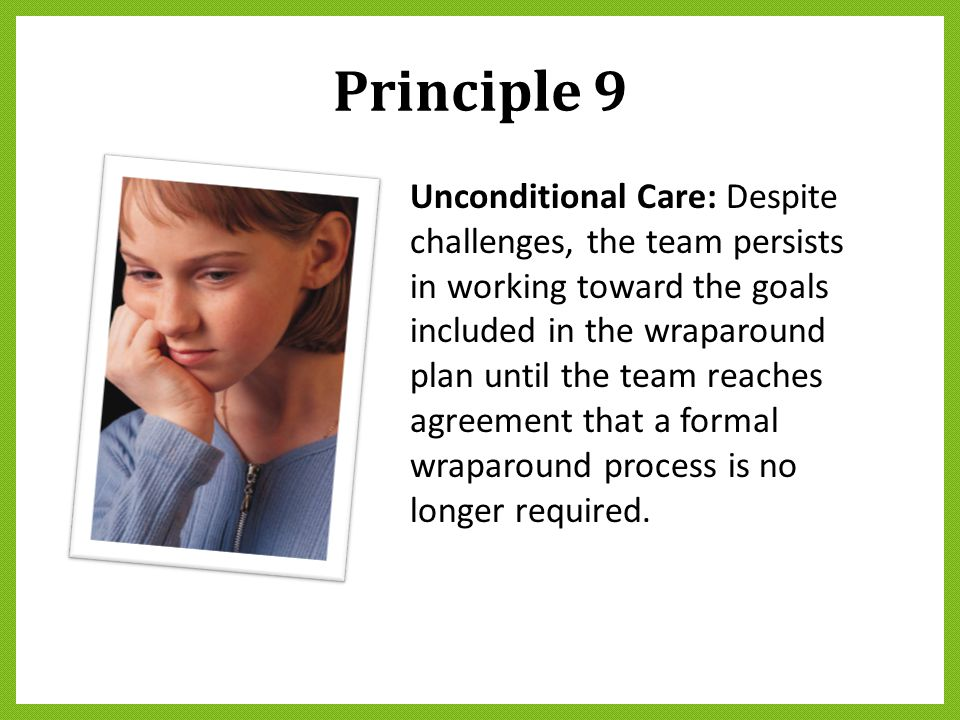 Principle 9 Unconditional Care: Despite challenges, the team persists in working toward the goals included in the wraparound plan until the team reach
