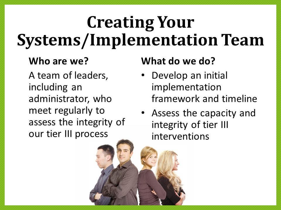 Creating Your Systems/Implementation Team Who are we? A team of leaders, including an administrator, who meet regularly to assess the integrity of our