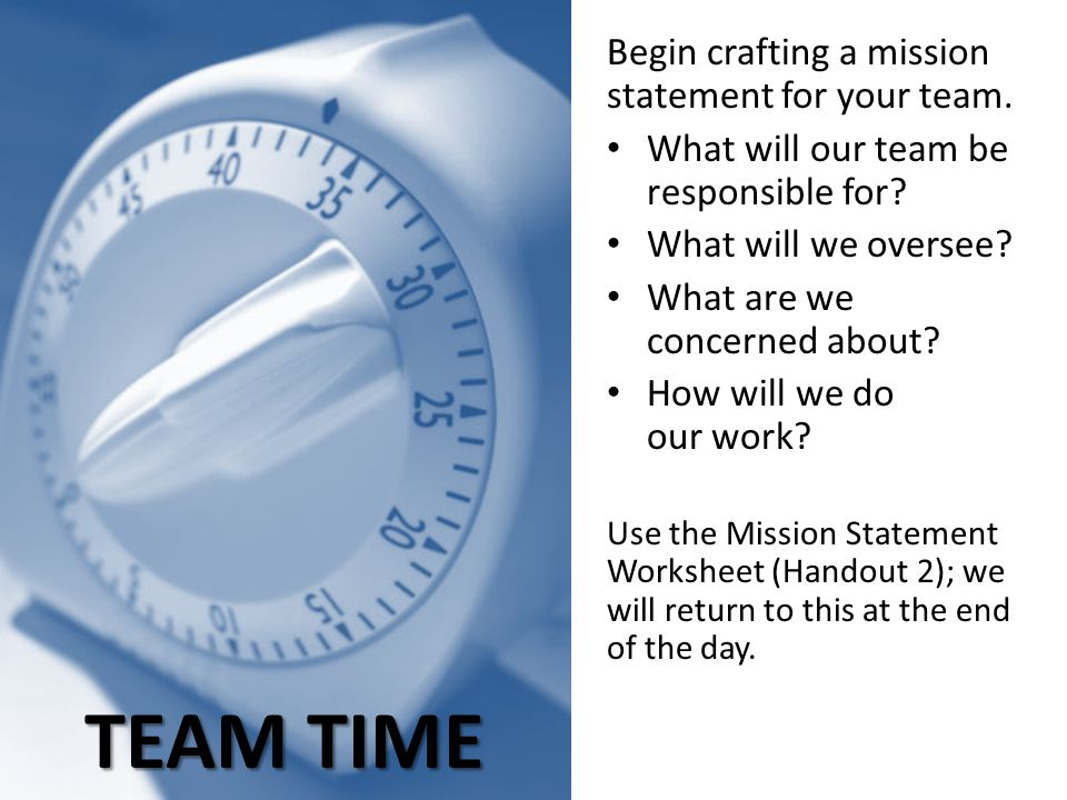TEAM TIME Begin crafting a mission statement for your team. What will our team be responsible for? What will we oversee? What are we concerned about?
