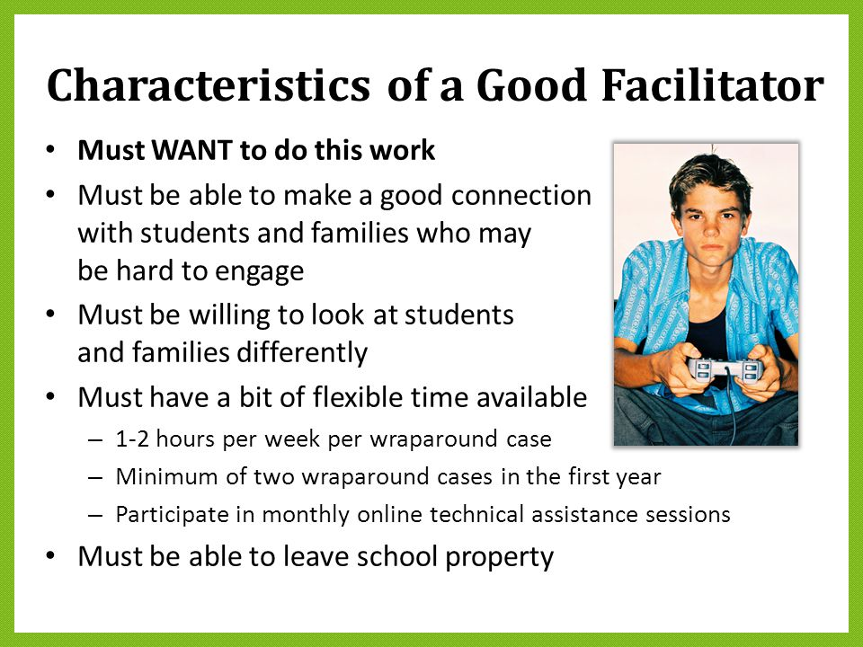 Characteristics of a Good Facilitator Must WANT to do this work Must be able to make a good connection with students and families who may be hard to e