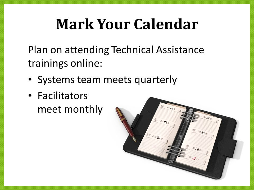 Mark Your Calendar Plan on attending Technical Assistance trainings online: Systems team meets quarterly Facilitators meet monthly