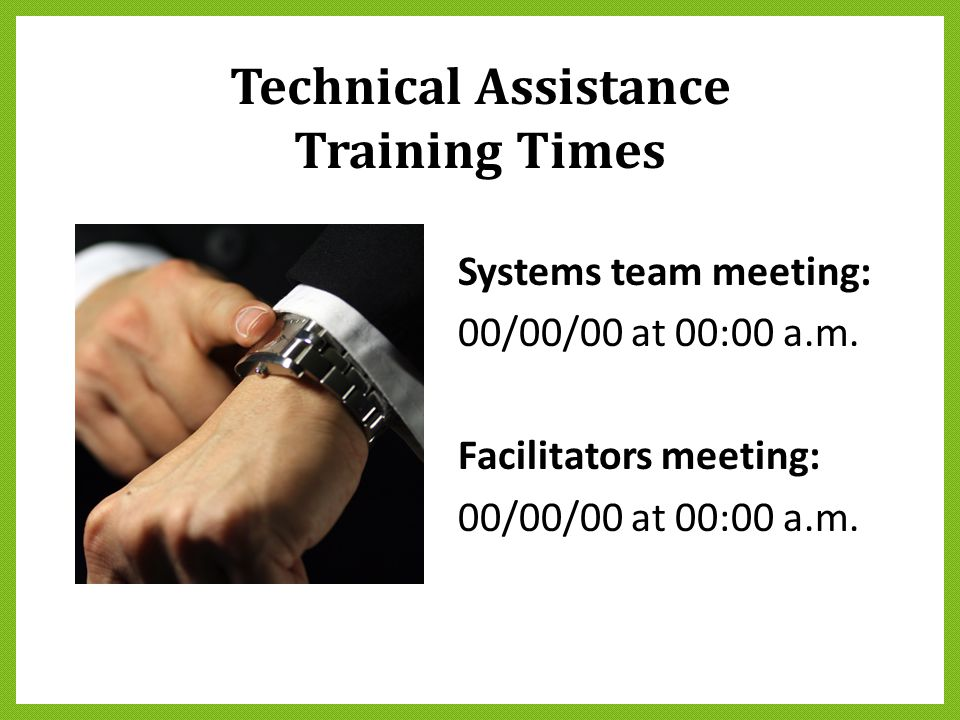Technical Assistance Training Times Systems team meeting: 00/00/00 at 00:00 a.m. Facilitators meeting: 00/00/00 at 00:00 a.m.