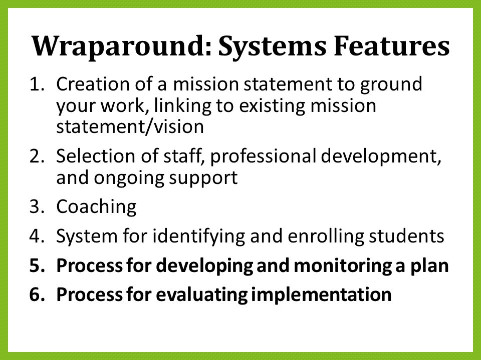 Wraparound: Systems Features 1.Creation of a mission statement to ground your work, linking to existing mission statement/vision 2.Selection of staff,