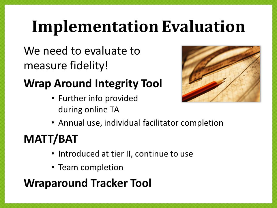 Implementation Evaluation We need to evaluate to measure fidelity! Wrap Around Integrity Tool Further info provided during online TA Annual use, indiv