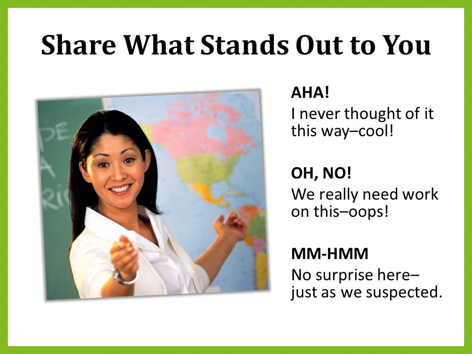 Share What Stands Out to You AHA! I never thought of it this way–cool! OH, NO! We really need work on this–oops! MM-HMM No surprise here– just as we s