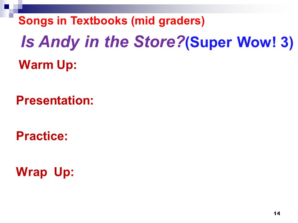 Songs in Textbooks (mid graders) Warm Up: Presentation: Practice: Wrap Up: 14 Is Andy in the Store.