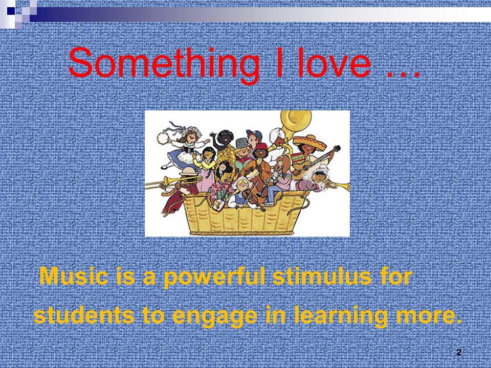 Something I love … Music is a powerful stimulus for students to engage in learning more. 2