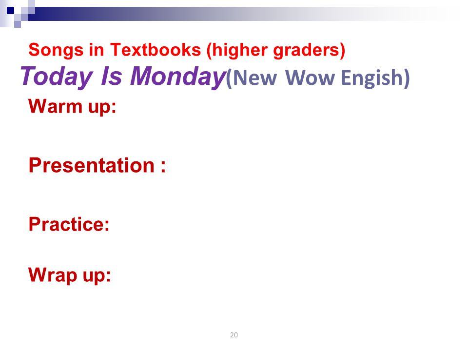 Songs in Textbooks (higher graders) Warm up: Presentation : Practice: Wrap up: 20 Today Is Monday (New Wow Engish)
