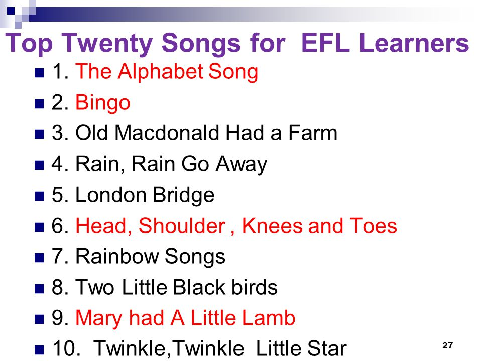 Top Twenty Songs for EFL Learners 1. The Alphabet Song 2.