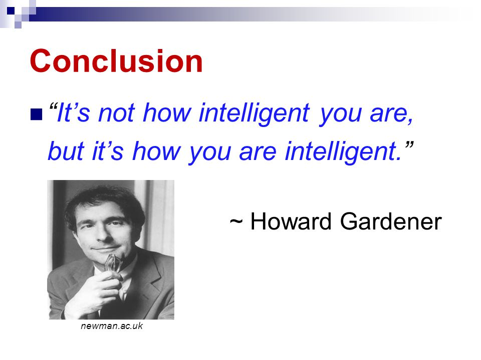 Conclusion It's not how intelligent you are, but it's how you are intelligent. ~ Howard Gardener newman.ac.uk