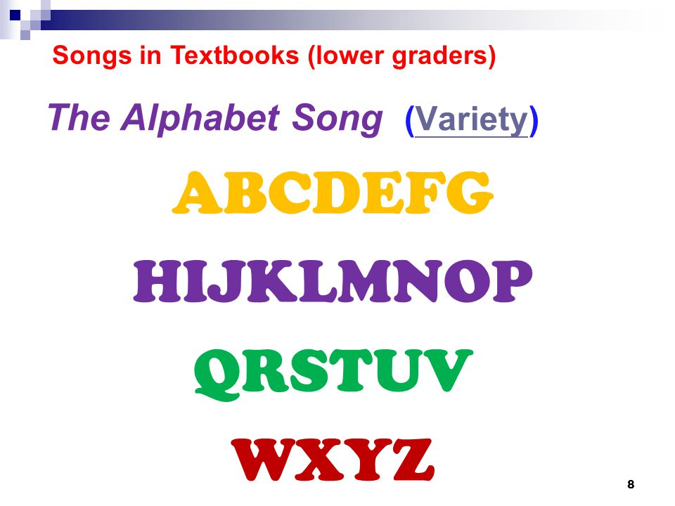 The Alphabet Song (Variety)Variety ABCDEFG HIJKLMNOP QRSTUV WXYZ 8 Songs in Textbooks (lower graders)