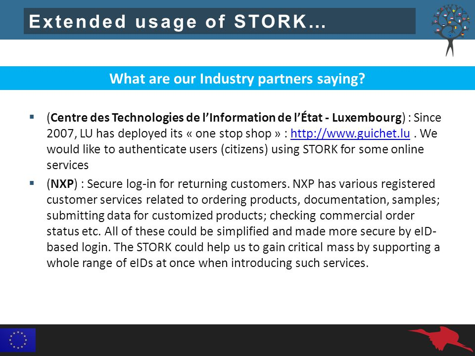 Extended usage of STORK…  (Centre des Technologies de l'Information de l'État - Luxembourg) : Since 2007, LU has deployed its « one stop shop » : http://www.guichet.lu.