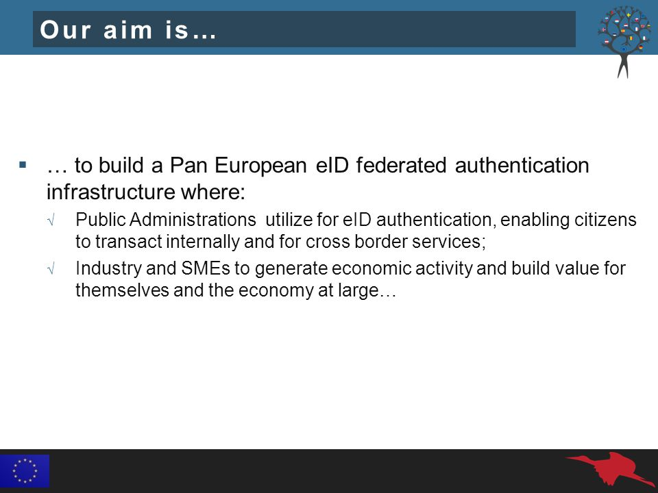 Our aim is…  … to build a Pan European eID federated authentication infrastructure where: √ Public Administrations utilize for eID authentication, enabling citizens to transact internally and for cross border services; √ Industry and SMEs to generate economic activity and build value for themselves and the economy at large…
