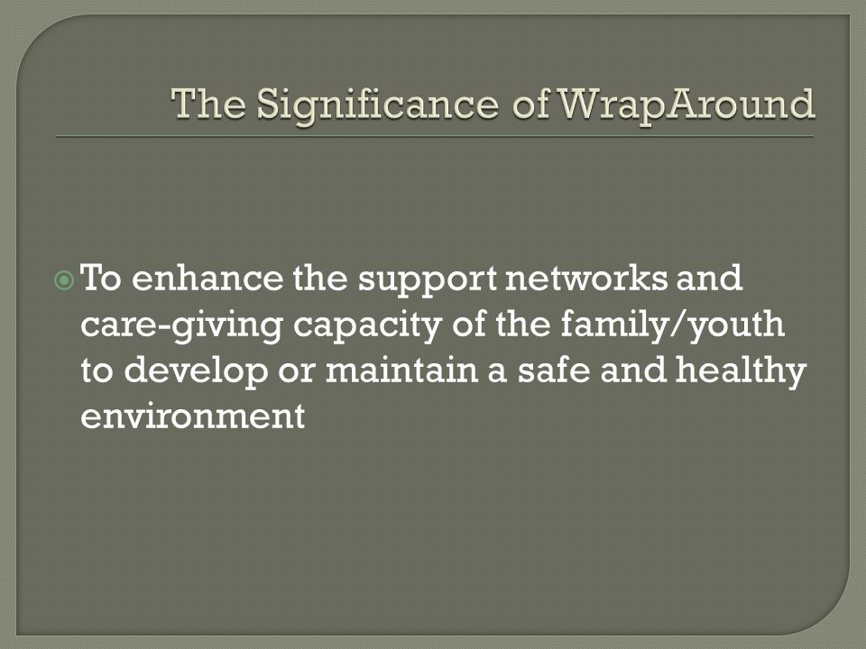  To enhance the support networks and care-giving capacity of the family/youth to develop or maintain a safe and healthy environment