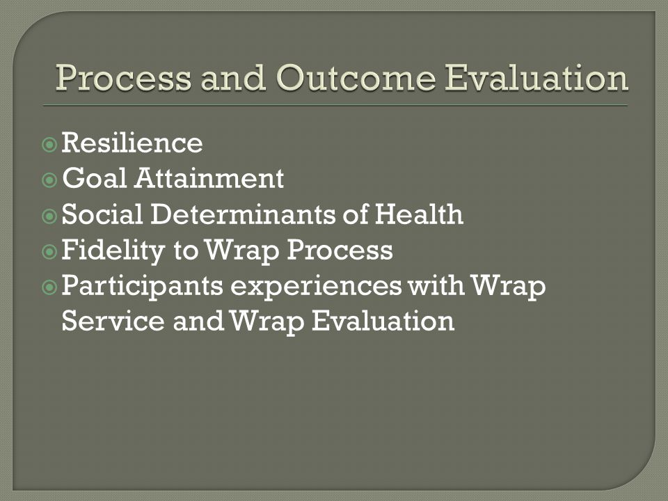  Resilience  Goal Attainment  Social Determinants of Health  Fidelity to Wrap Process  Participants experiences with Wrap Service and Wrap Evaluation