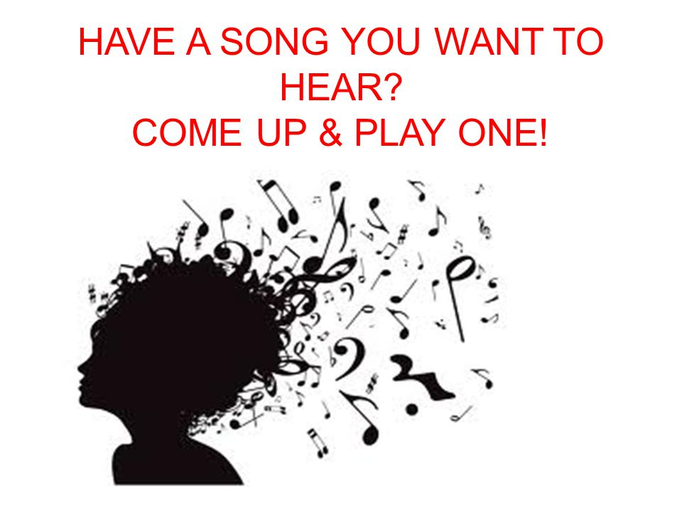HAVE A SONG YOU WANT TO HEAR? COME UP & PLAY ONE!